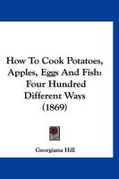 How to Cook Potatoes, Apples, Eggs and Fish: Four Hundred Different Ways (1869) - Hill, Georgiana