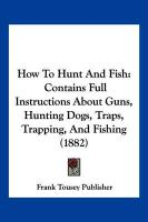 How to Hunt and Fish: Contains Full Instructions about Guns, Hunting Dogs, Traps, Trapping, and Fishing (1882) - Frank Tousey Publisher, Tousey Publisher