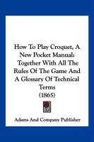 How to Play Croquet, a New Pocket Manual: Together with All the Rules of the Game and a Glossary of Technical Terms (1865) - Adams and Company Publisher, And Company