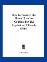 How to Preserve the House I Live in: Or Hints for the Regulation of Health (1844) - Courtney, A.