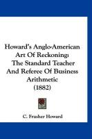 Howard's Anglo-American Art of Reckoning: The Standard Teacher and Referee of Business Arithmetic (1882) - Howard, C. Frusher