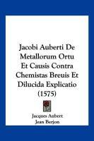 Jacobi Auberti de Metallorum Ortu Et Causis Contra Chemistas Breuis Et Dilucida Explicatio (1575) - Aubert, Jacques; Berjon, Jean