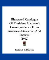 Illustrated Catalogue of President Madison's Correspondence from American Statesman and Patriots (1917) - McGuire, Frederick B.
