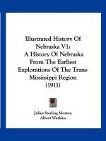 Illustrated History of Nebraska V1: A History of Nebraska from the Earliest Explorations of the Trans-Mississippi Region (1911) - Morton, Julius Sterling 1832-1902 [Fro; Watkins, Albert; Miller, George L.