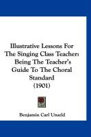 Illustrative Lessons for the Singing Class Teacher: Being the Teacher's Guide to the Choral Standard (1901) - Unseld, Benjamin Carl