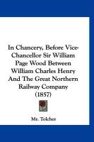 In Chancery, Before Vice-Chancellor Sir William Page Wood Between William Charles Henry and the Great Northern Railway Company (1857) - Tolcher, MR