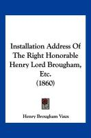 Installation Address of the Right Honorable Henry Lord Brougham, Etc. (1860) - Vaux, Henry Brougham