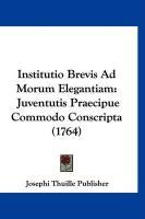 Institutio Brevis Ad Morum Elegantiam: Juventutis Praecipue Commodo Conscripta (1764) - Josephi Thuille Publisher, Thuille Publi
