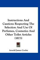 Instructions and Cautions Respecting the Selection and Use of Perfumes, Cosmetics and Other Toilet Articles (1873) - Cooley, Arnold James