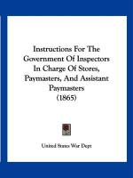 Instructions for the Government of Inspectors in Charge of Stores, Paymasters, and Assistant Paymasters (1865) - United States War Dept, States War Dept