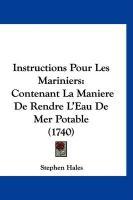 Instructions Pour Les Mariniers: Contenant La Maniere de Rendre L'Eau de Mer Potable (1740) - Hales, Stephen