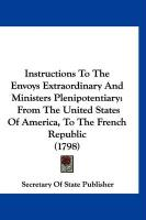 Instructions to the Envoys Extraordinary and Ministers Plenipotentiary: From the United States of America, to the French Republic (1798) - Secretary of State Publisher, Of State P