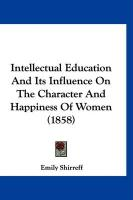 Intellectual Education and Its Influence on the Character and Happiness of Women (1858) - Shirreff, Emily