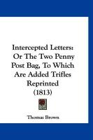Intercepted Letters: Or the Two Penny Post Bag, to Which Are Added Trifles Reprinted (1813) - Brown, Thomas, PH. D.
