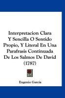 Interpretacion Clara y Sencilla O Sentido Propio, y Literal En Una Parafrasis Continuada de Los Salmos de David (1787) - Garcia, Eugenio