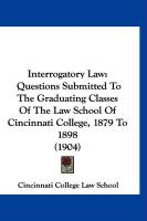 Interrogatory Law: Questions Submitted to the Graduating Classes of the Law School of Cincinnati College, 1879 to 1898 (1904) - Cincinnati College Law School