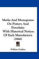Marks and Monograms on Pottery and Porcelain: With Historical Notices of Each Manufactory (1866) - Chaffers, William