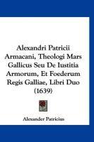 Alexandri Patricii Armacani, Theologi Mars Gallicus Seu de Iustitia Armorum, Et Foederum Regis Galliae, Libri Duo (1639) - Patricius, Alexander