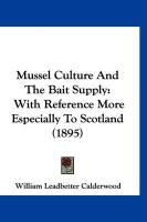 Mussel Culture and the Bait Supply: With Reference More Especially to Scotland (1895) - Calderwood, William Leadbetter
