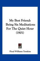 My Best Friend: Being Six Meditations for the Quiet Hour (1901) - Tomkins, Floyd Williams