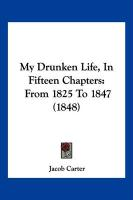 My Drunken Life, in Fifteen Chapters: From 1825 to 1847 (1848) - Carter, Jacob