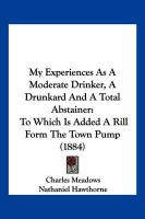 My Experiences as a Moderate Drinker, a Drunkard and a Total Abstainer: To Which Is Added a Rill Form the Town Pump (1884) - Meadows, Charles; Hawthorne, Nathaniel