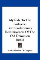 My Ride to the Barbecue: Or Revolutionary Reminiscences of the Old Dominion (1860) - An Ex-Member of Congress, Ex-Member Of C