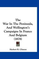 The War in the Peninsula, and Wellington's Campaigns in France and Belgium (1878) - Clinton, Herbert R.