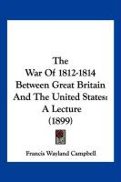 The War of 1812-1814 Between Great Britain and the United States: A Lecture (1899) - Campbell, Francis Wayland