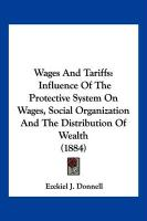 Wages and Tariffs: Influence of the Protective System on Wages, Social Organization and the Distribution of Wealth (1884) - Donnell, E. J.