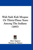 Wah Sash Kah Moqua: Or Thirty-Three Years Among the Indians (1897) - Sagatoo, Mary; Palmer, Thomas A.