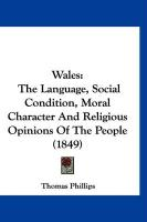 Wales: The Language, Social Condition, Moral Character and Religious Opinions of the People (1849) - Phillips, Thomas