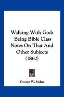 Walking with God: Being Bible Class Notes on That and Other Subjects (1860) - Mylne, George W.