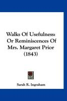 Walks of Usefulness: Or Reminiscences of Mrs. Margaret Prior (1843) - Ingraham, Sarah R.