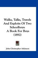 Walks, Talks, Travels and Exploits of Two Schoolboys: A Book for Boys (1892) - Atkinson, John Christopher