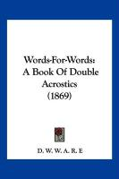 Words-For-Words: A Book of Double Acrostics (1869) - D. W. W. a. R. E. , W. W. a. R. E.