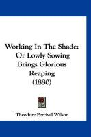 Working in the Shade: Or Lowly Sowing Brings Glorious Reaping (1880) - Wilson, Theodore Percival
