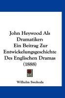 John Heywood ALS Dramatiker: Ein Beitrag Zur Entwickelungsgeschichte Des Englischen Dramas (1888) - Swoboda, Wilhelm