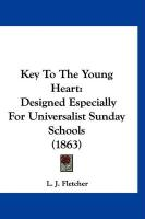 Key to the Young Heart: Designed Especially for Universalist Sunday Schools (1863) - Fletcher, L. J.