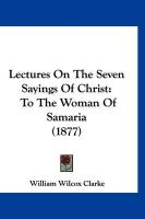 Lectures on the Seven Sayings of Christ: To the Woman of Samaria (1877) - Clarke, William Wilcox