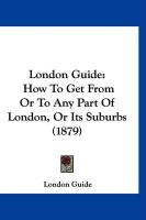 London Guide: How to Get from or to Any Part of London, or Its Suburbs (1879) - Guide, London