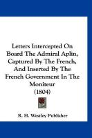 Letters Intercepted on Board the Admiral Aplin, Captured by the French, and Inserted by the French Government in the Moniteur (1804) - R. H. Westley Publisher, H. Westley Publ