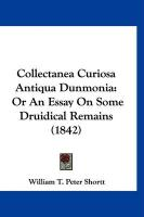 Collectanea Curiosa Antiqua Dunmonia: Or an Essay on Some Druidical Remains (1842) - Shortt, William T. Peter
