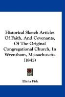 Historical Sketch Articles of Faith, and Covenants, of the Original Congregational Church, in Wrentham, Massachusetts (1845) - Fisk, Elisha