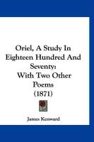 Oriel, a Study in Eighteen Hundred and Seventy: With Two Other Poems (1871) - Kenward, James