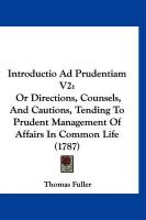 Introductio Ad Prudentiam V2: Or Directions, Counsels, and Cautions, Tending to Prudent Management of Affairs in Common Life (1787) - Fuller, Thomas