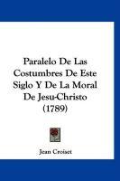 Paralelo de Las Costumbres de Este Siglo y de La Moral de Jesu-Christo (1789) - Croiset, Jean