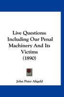 Live Questions: Including Our Penal Machinery and Its Victims (1890) - Altgeld, John Peter