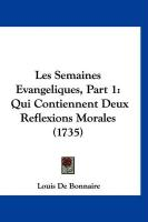 Les Semaines Evangeliques, Part 1: Qui Contiennent Deux Reflexions Morales (1735) - De Bonnaire, Louis