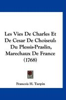 Les Vies de Charles Et de Cesar de Choiseul: Du Plessis-Praslin, Marechaux de France (1768) - Turpin, Francois H.